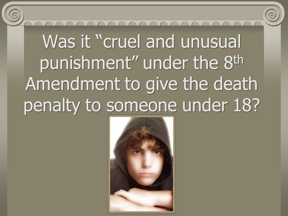 Was it cruel and unusual punishment under the 8th Amendment to give the death penalty to someone under 18
