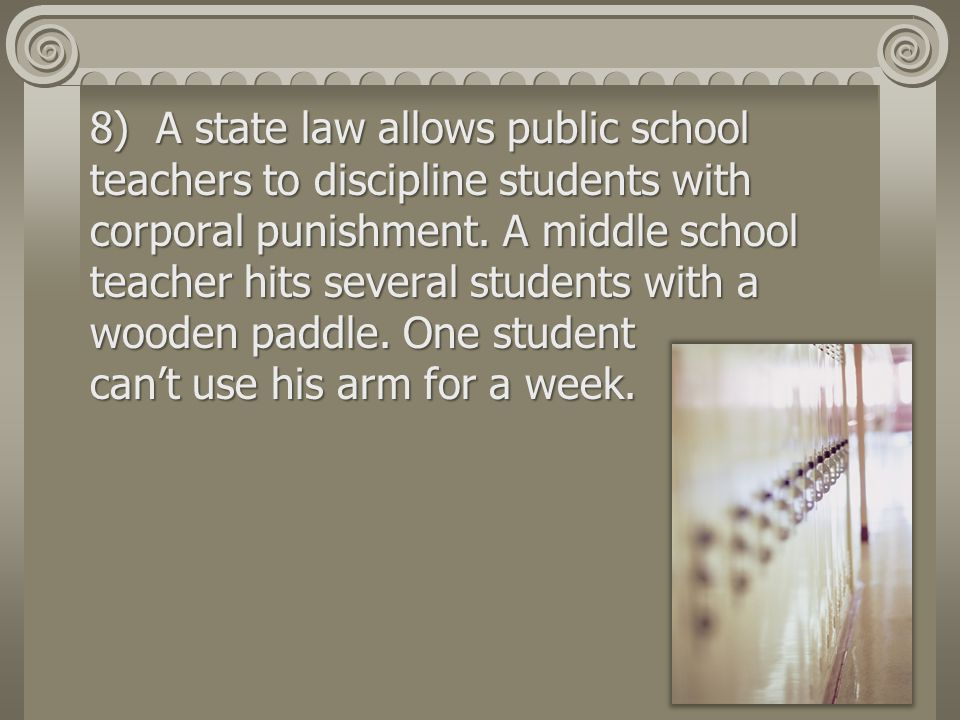 8) A state law allows public school teachers to discipline students with corporal punishment.