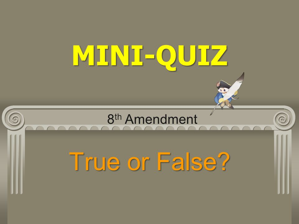 MINI-QUIZ 8th Amendment True or False