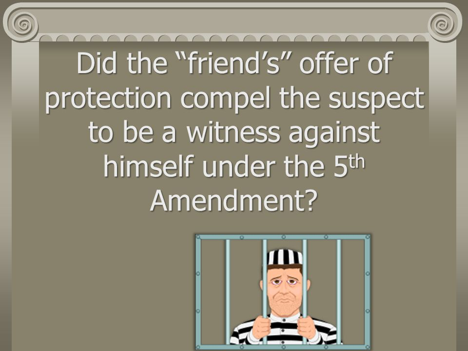 Did the friend's offer of protection compel the suspect to be a witness against himself under the 5th Amendment