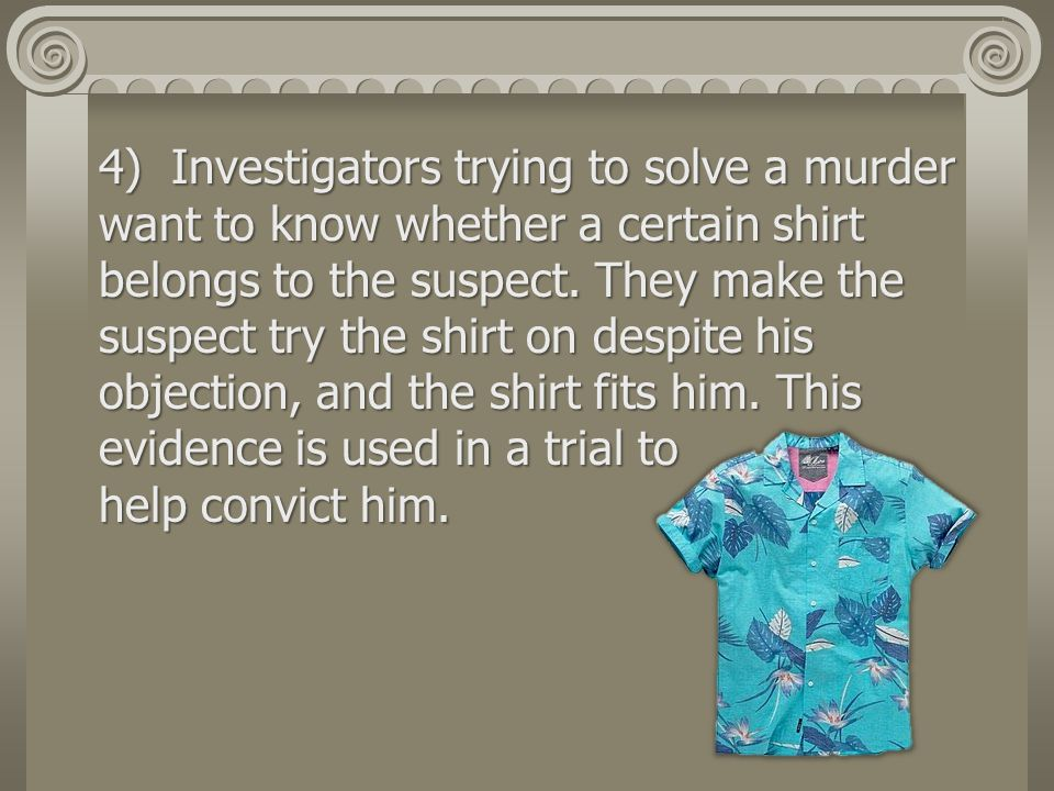4) Investigators trying to solve a murder want to know whether a certain shirt belongs to the suspect.
