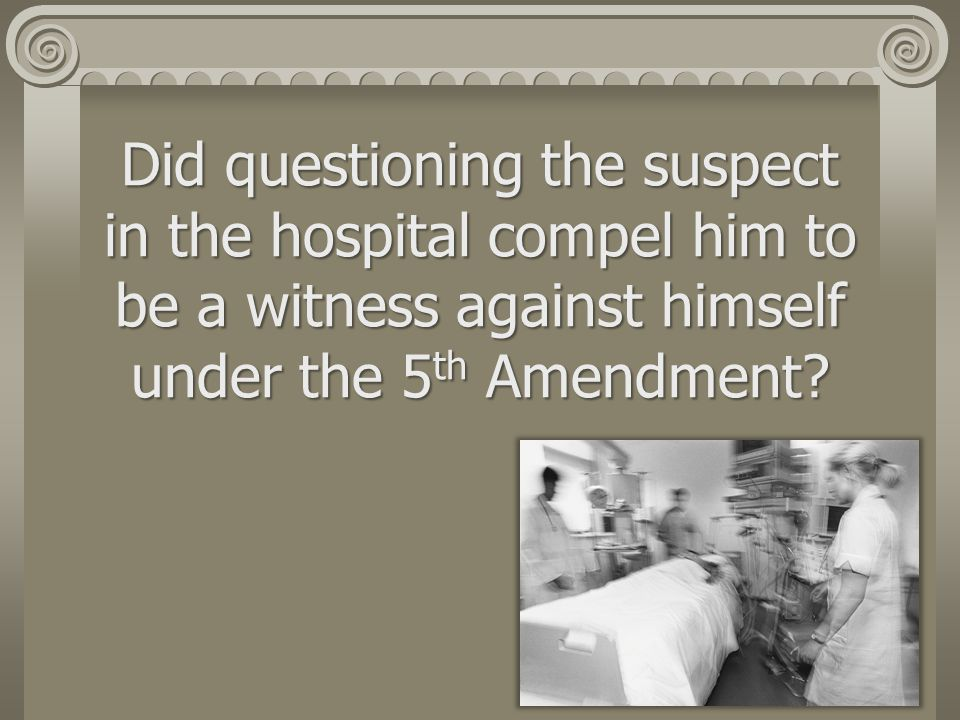 Did questioning the suspect in the hospital compel him to be a witness against himself under the 5th Amendment