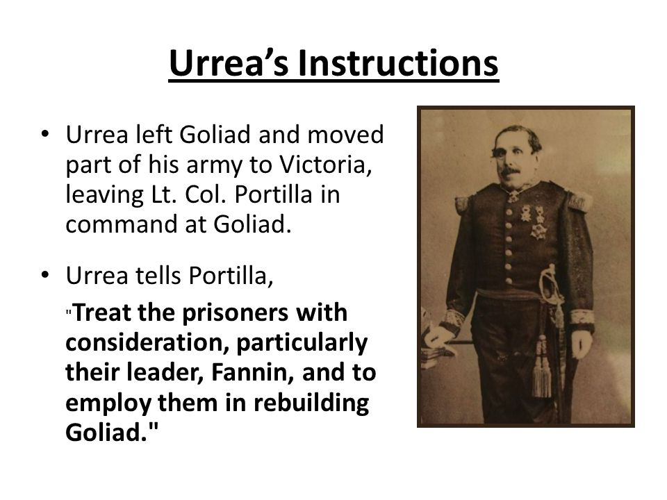 Urrea's Instructions Urrea left Goliad and moved part of his army to Victoria, leaving Lt. Col. Portilla in command at Goliad.