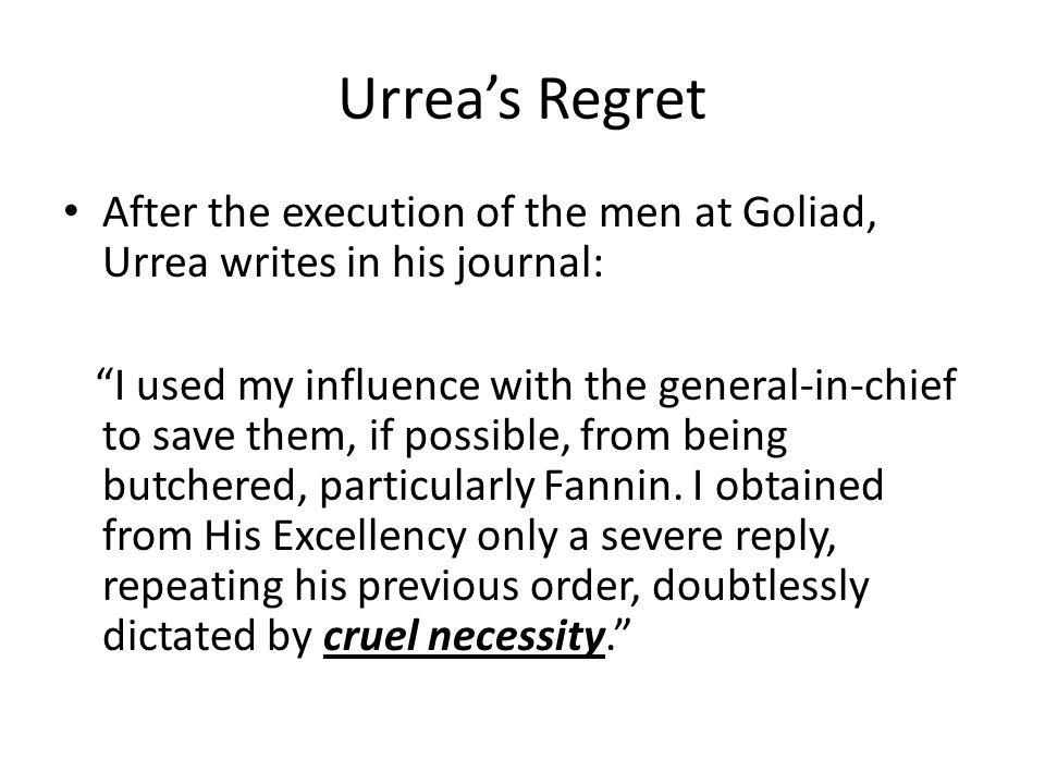 Urrea's Regret After the execution of the men at Goliad, Urrea writes in his journal: