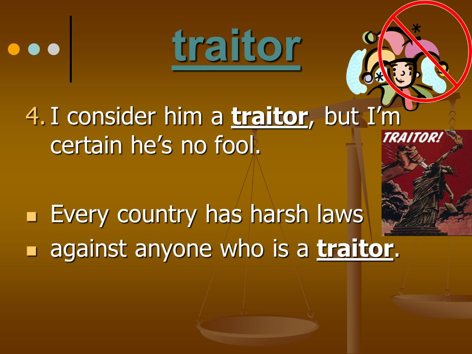 traitor I consider him a traitor, but I'm certain he's no fool.