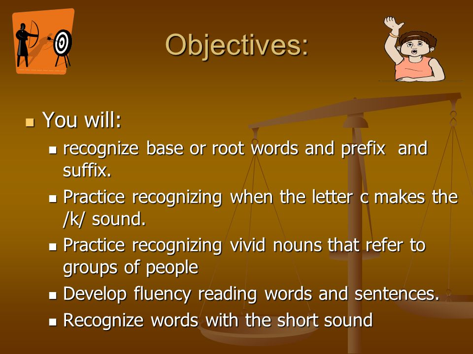 Objectives: You will: recognize base or root words and prefix and suffix. Practice recognizing when the letter c makes the /k/ sound.