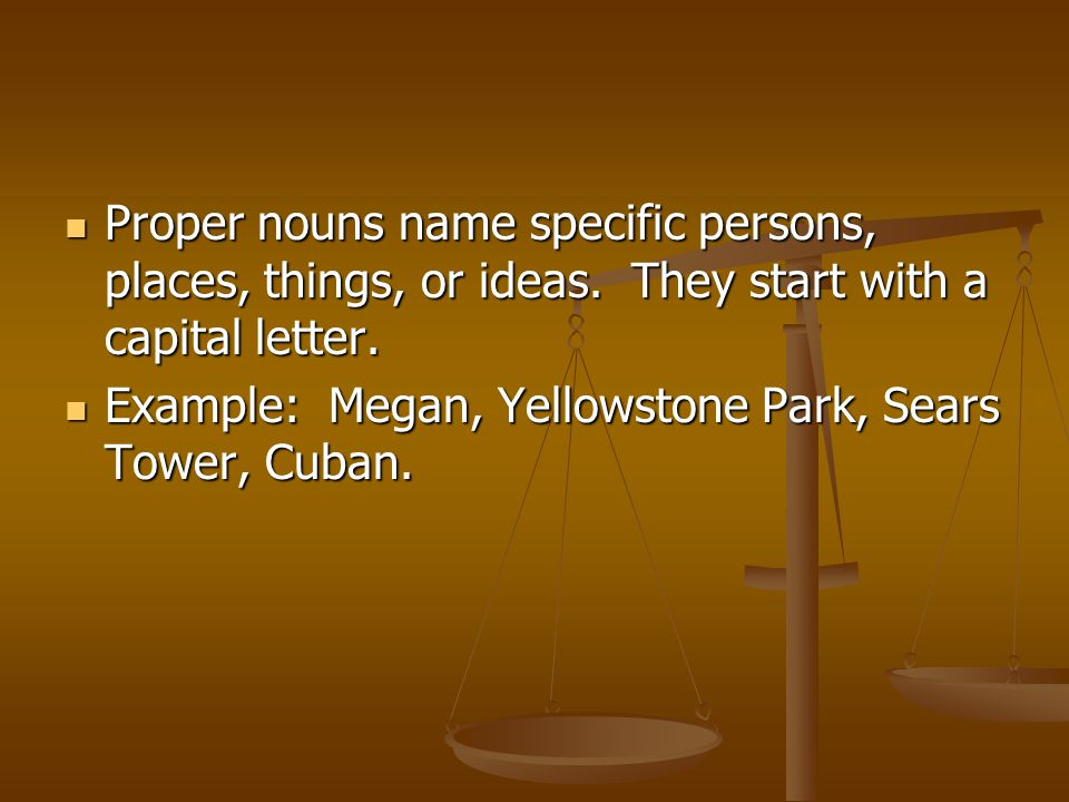 Proper nouns name specific persons, places, things, or ideas