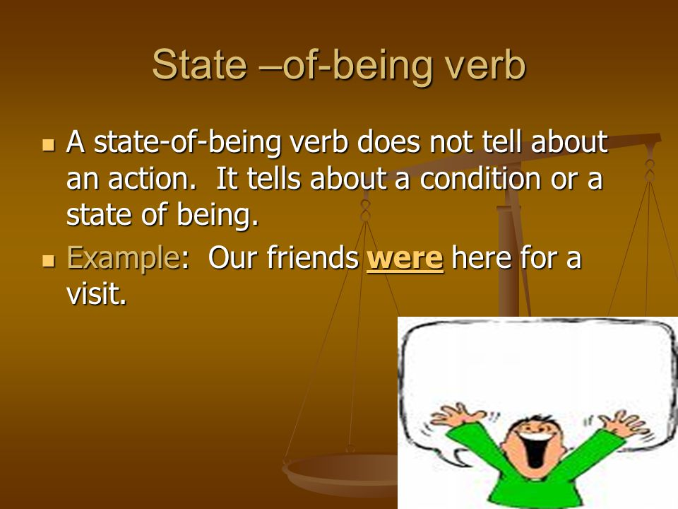 State –of-being verb A state-of-being verb does not tell about an action. It tells about a condition or a state of being.