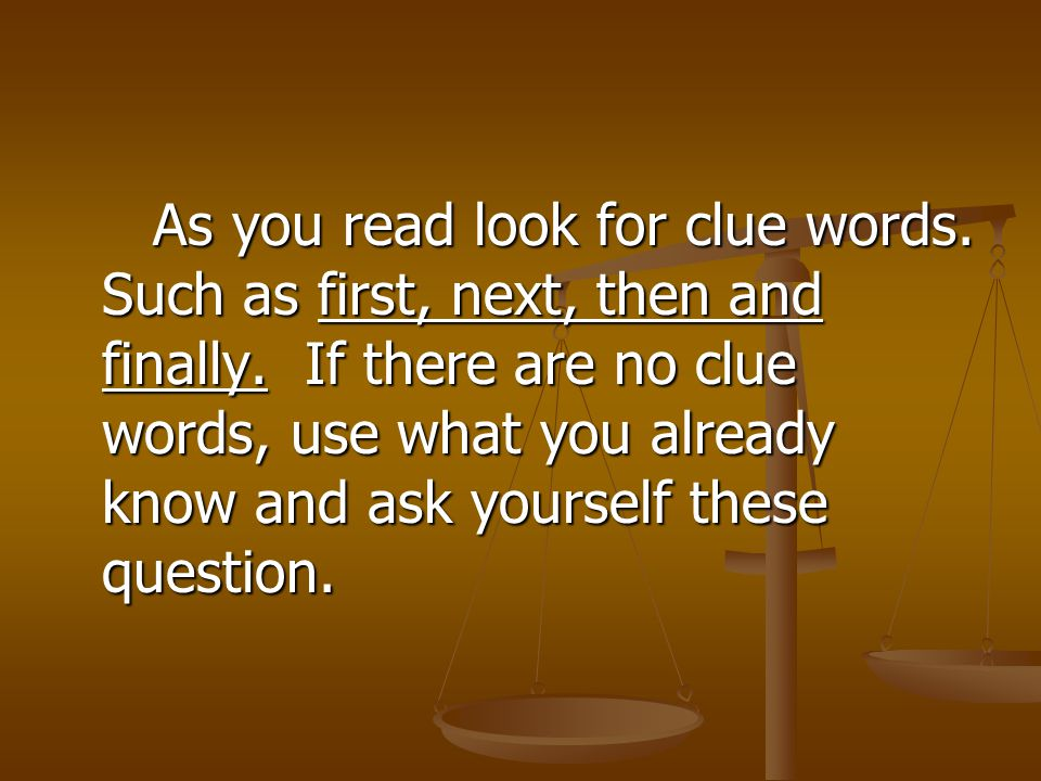 As you read look for clue words. Such as first, next, then and finally