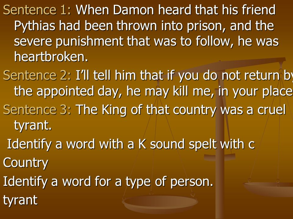 Sentence 1: When Damon heard that his friend Pythias had been thrown into prison, and the severe punishment that was to follow, he was heartbroken.