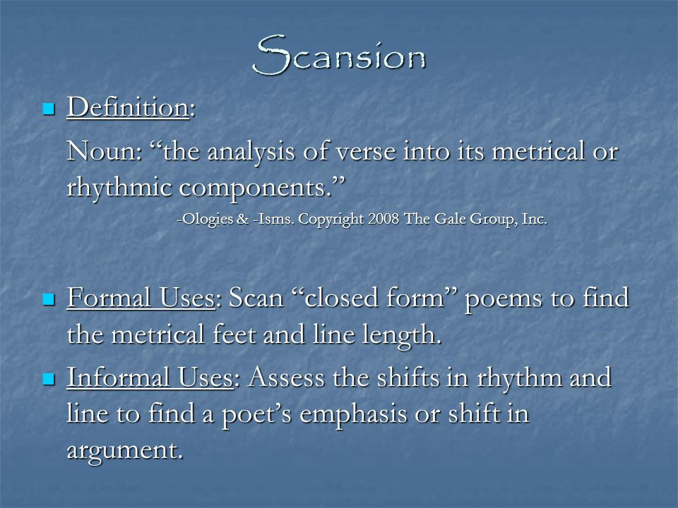 Scansion Definition: Noun: the analysis of verse into its metrical or rhythmic components. -Ologies & -Isms. Copyright 2008 The Gale Group, Inc.