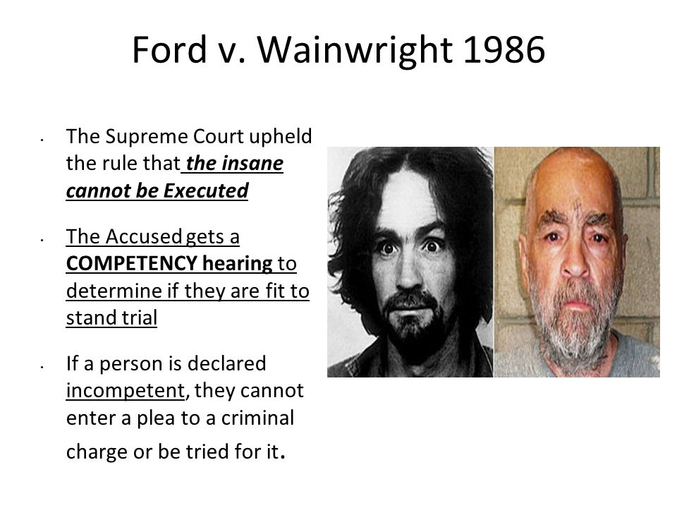 Ford v. Wainwright 1986 The Supreme Court upheld the rule that the insane cannot be Executed.