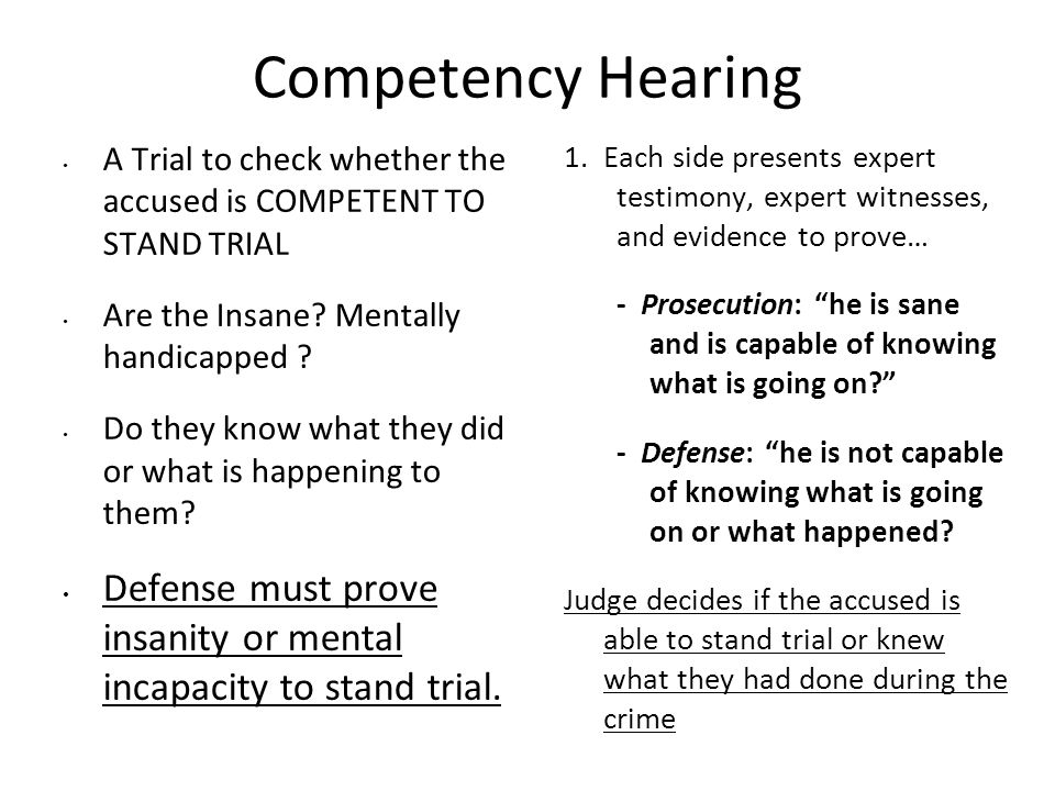 Competency Hearing A Trial to check whether the accused is COMPETENT TO STAND TRIAL. Are the Insane Mentally handicapped
