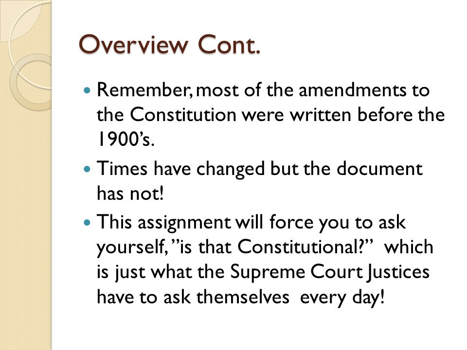 Overview Cont. Remember, most of the amendments to the Constitution were written before the 1900's.