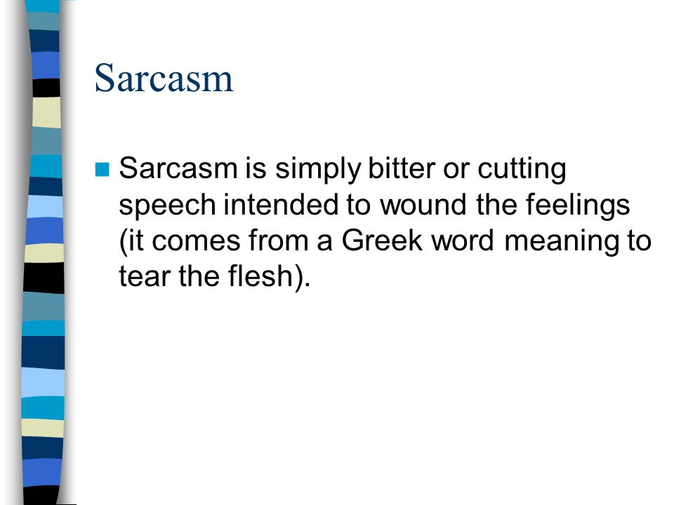 Sarcasm Sarcasm is simply bitter or cutting speech intended to wound the feelings (it comes from a Greek word meaning to tear the flesh).
