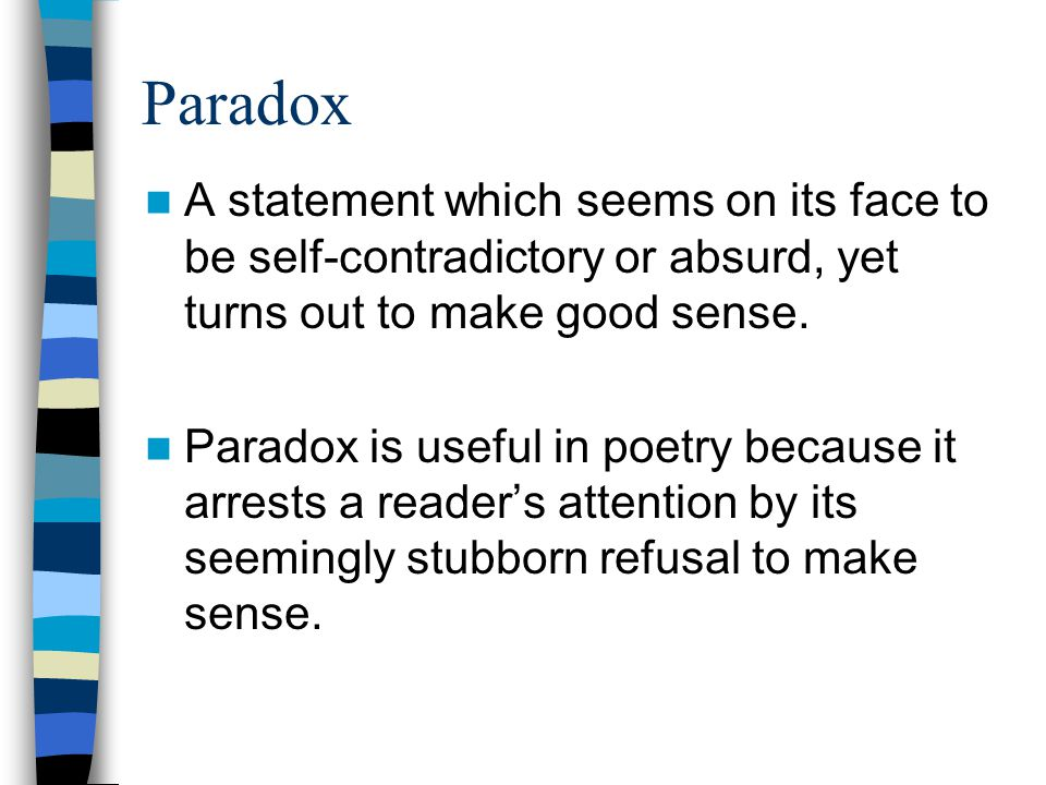 Paradox A statement which seems on its face to be self-contradictory or absurd, yet turns out to make good sense.