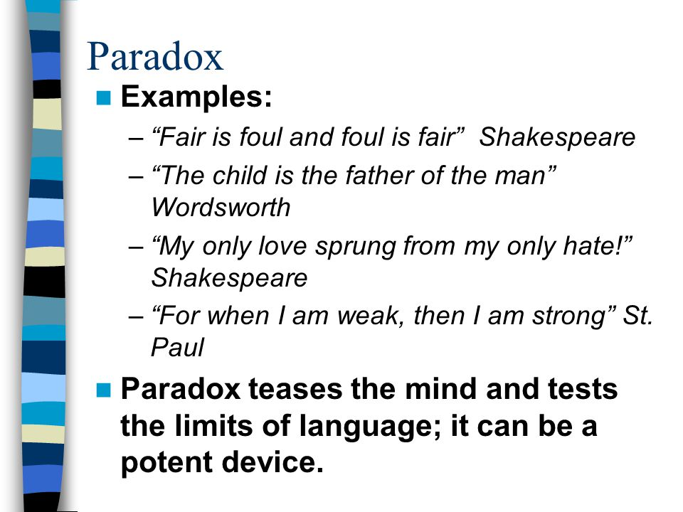 Paradox Examples: Fair is foul and foul is fair Shakespeare. The child is the father of the man Wordsworth.