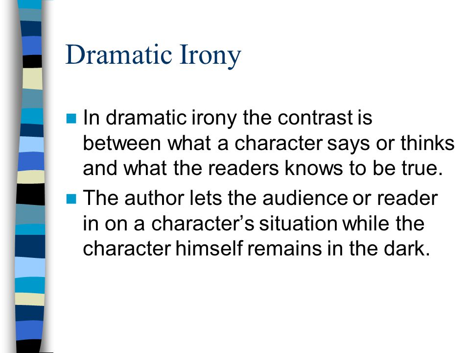 Dramatic Irony In dramatic irony the contrast is between what a character says or thinks and what the readers knows to be true.