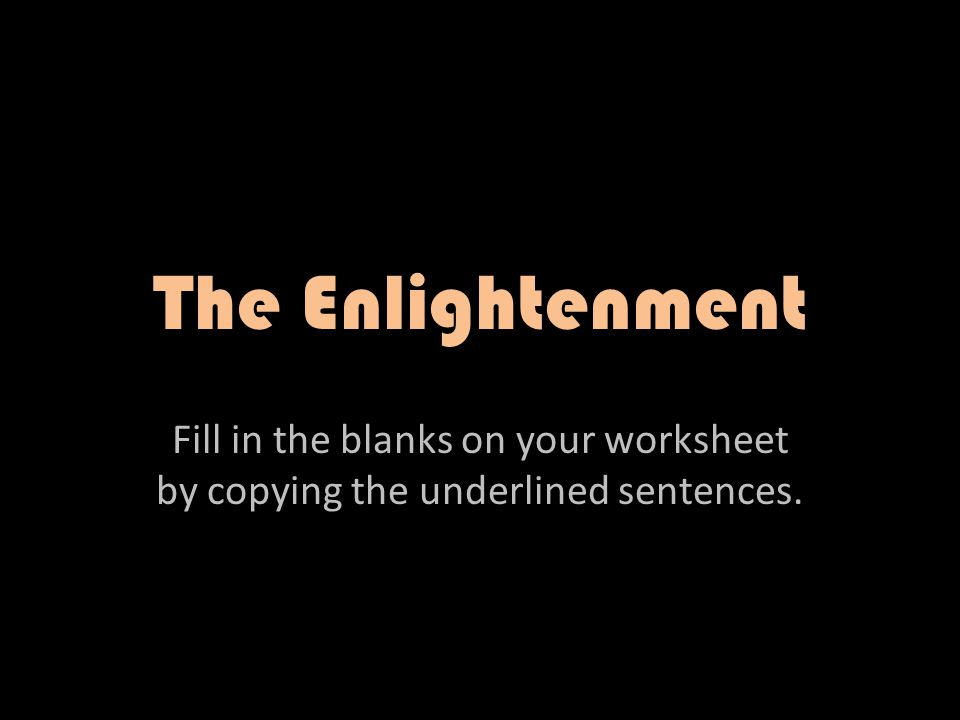 The Enlightenment Fill in the blanks on your worksheet by copying – Enlightenment Worksheet