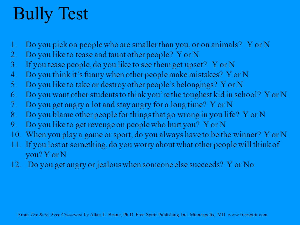 Bully Test Do you pick on people who are smaller than you, or on animals Y or N. Do you like to tease and taunt other people Y or N.