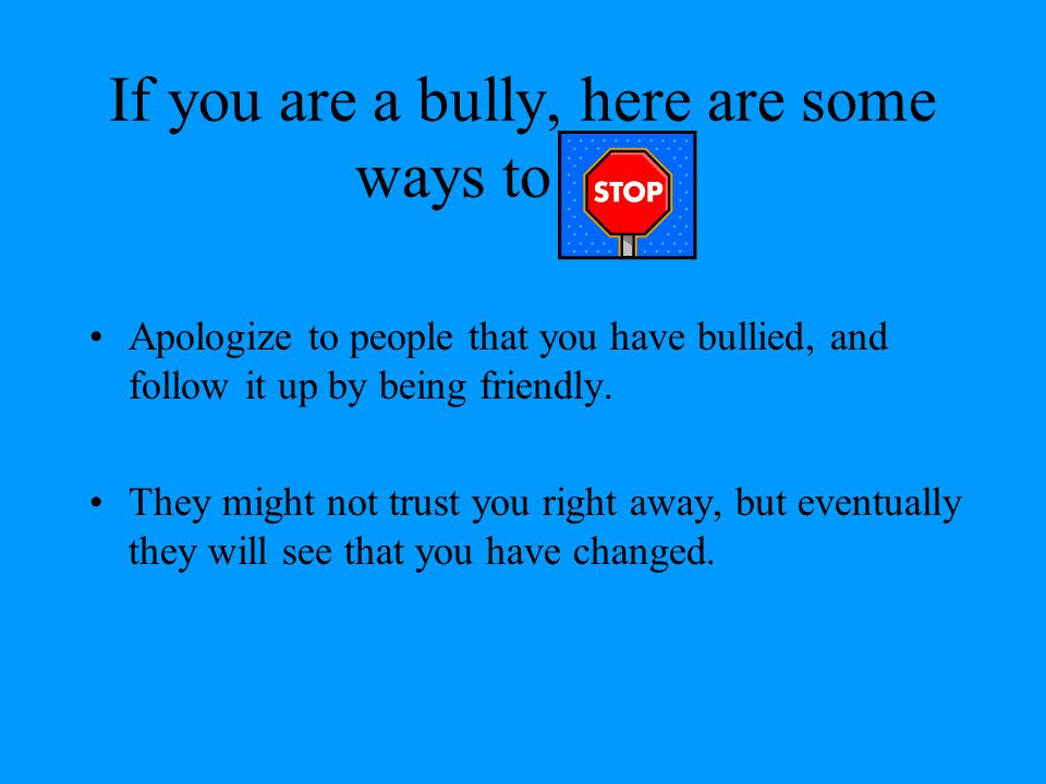 If you are a bully, here are some ways to stop.