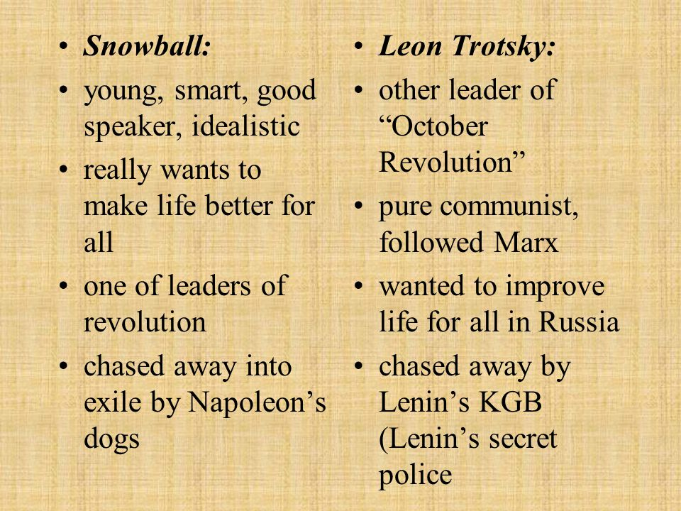 Snowball: young, smart, good speaker, idealistic. really wants to make life better for all. one of leaders of revolution.