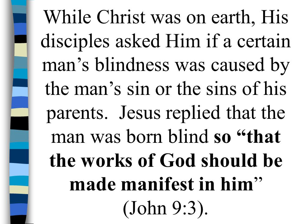 While Christ was on earth, His disciples asked Him if a certain man's blindness was caused by the man's sin or the sins of his parents.
