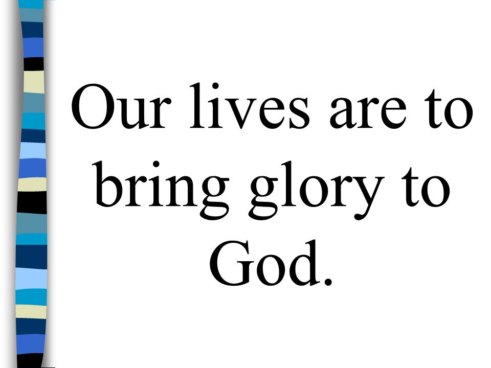 Our lives are to bring glory to God.
