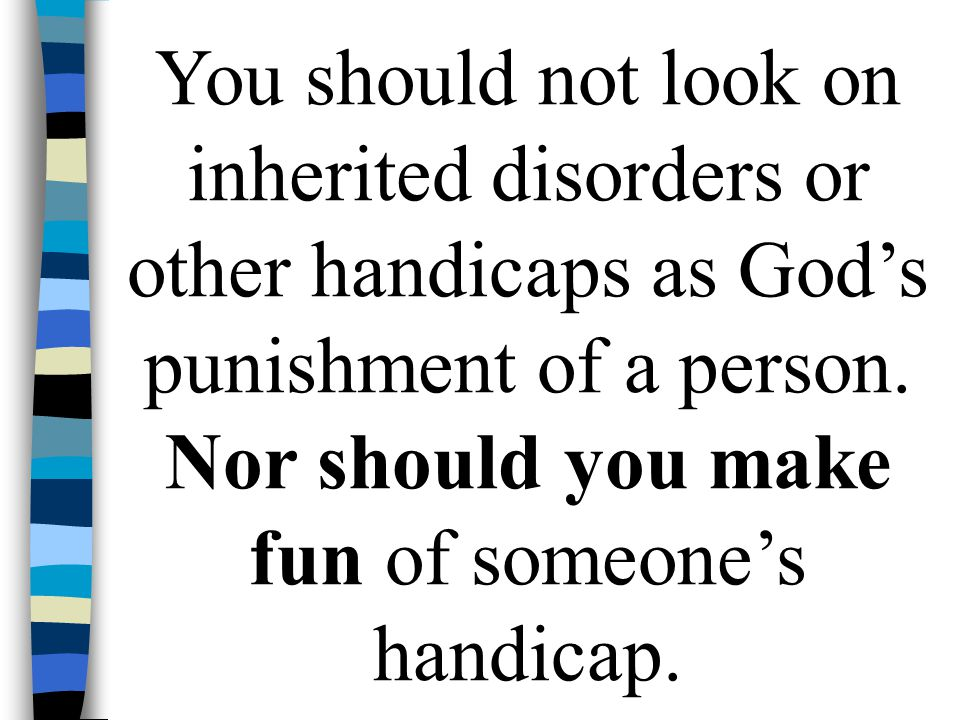 You should not look on inherited disorders or other handicaps as God's punishment of a person.