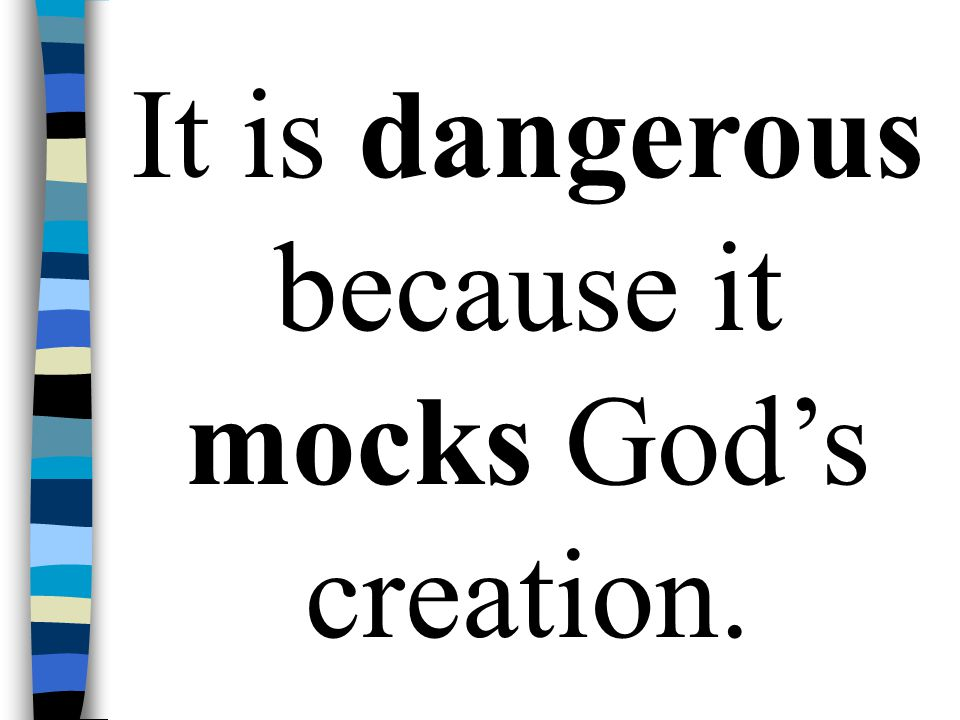 It is dangerous because it mocks God's creation.