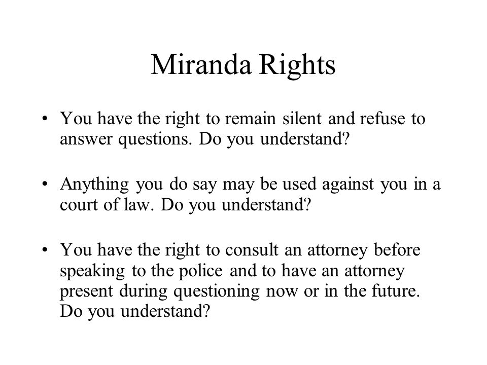 Miranda Rights You have the right to remain silent and refuse to answer questions. Do you understand