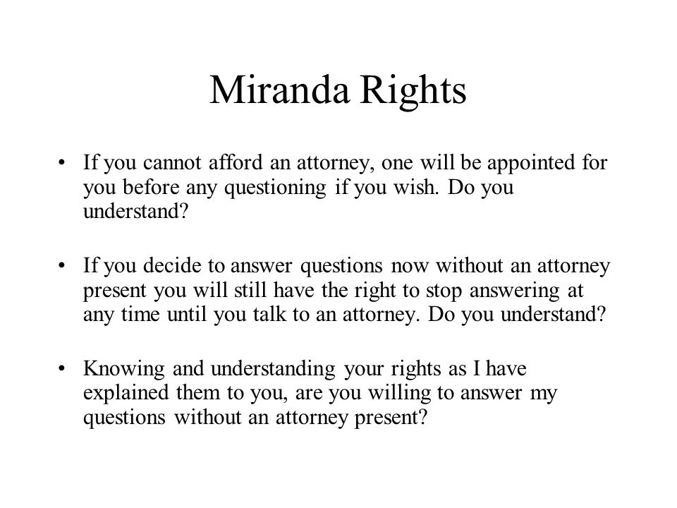 Miranda Rights If you cannot afford an attorney, one will be appointed for you before any questioning if you wish. Do you understand