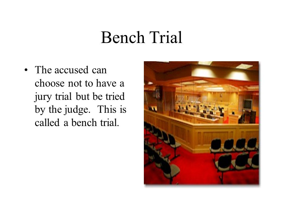 Bench Trial The accused can choose not to have a jury trial but be tried by the judge.