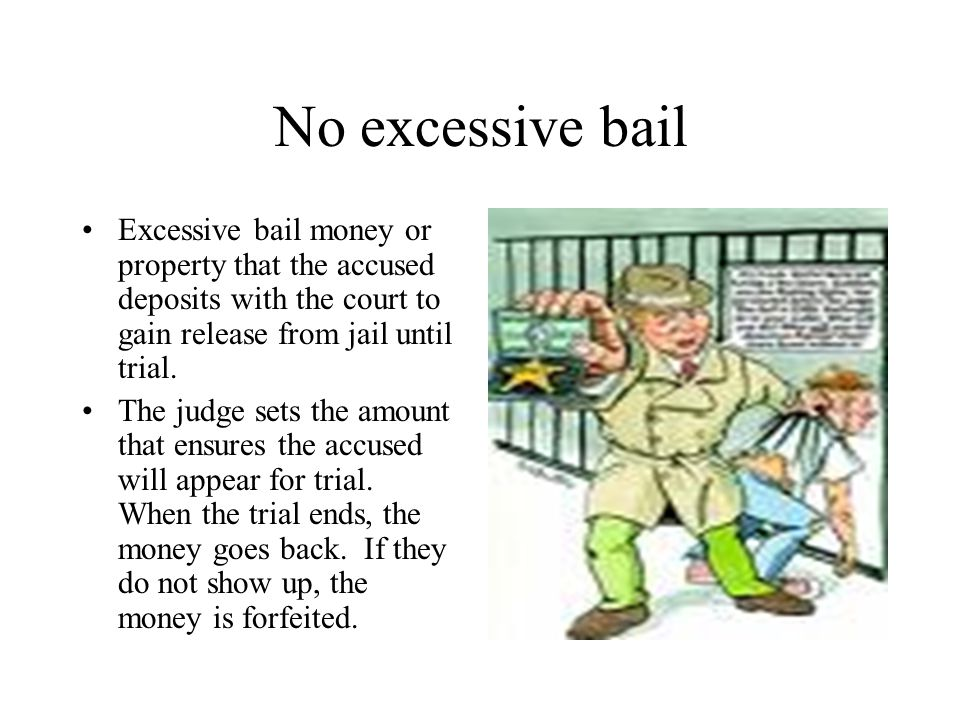 No excessive bail Excessive bail money or property that the accused deposits with the court to gain release from jail until trial.
