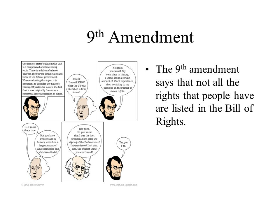9th Amendment The 9th amendment says that not all the rights that people have are listed in the Bill of Rights.