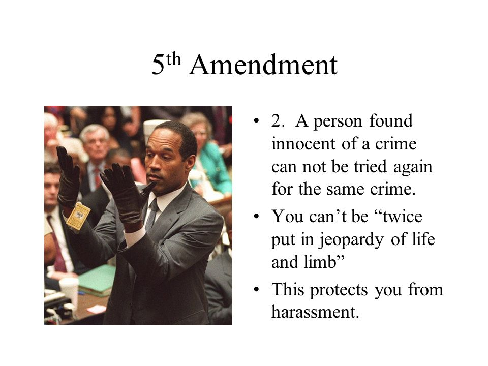 5th Amendment 2. A person found innocent of a crime can not be tried again for the same crime.