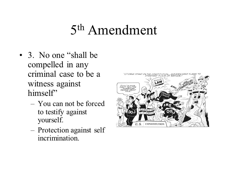 5th Amendment 3. No one shall be compelled in any criminal case to be a witness against himself