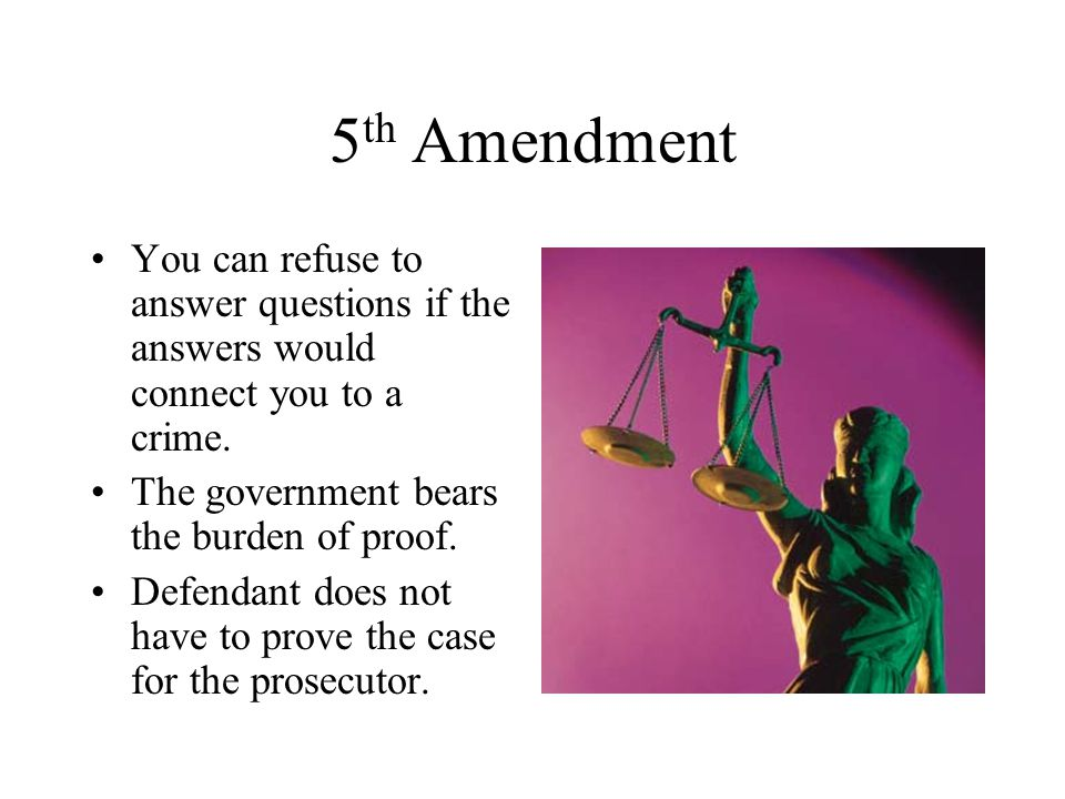 5th Amendment You can refuse to answer questions if the answers would connect you to a crime. The government bears the burden of proof.