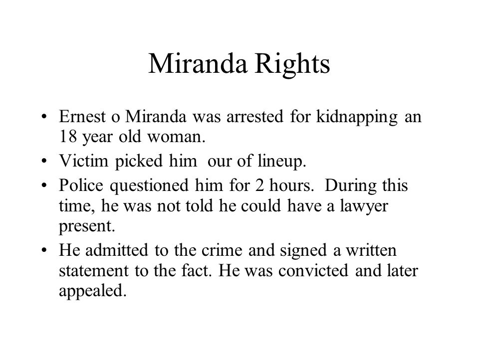 Miranda Rights Ernest o Miranda was arrested for kidnapping an 18 year old woman. Victim picked him our of lineup.