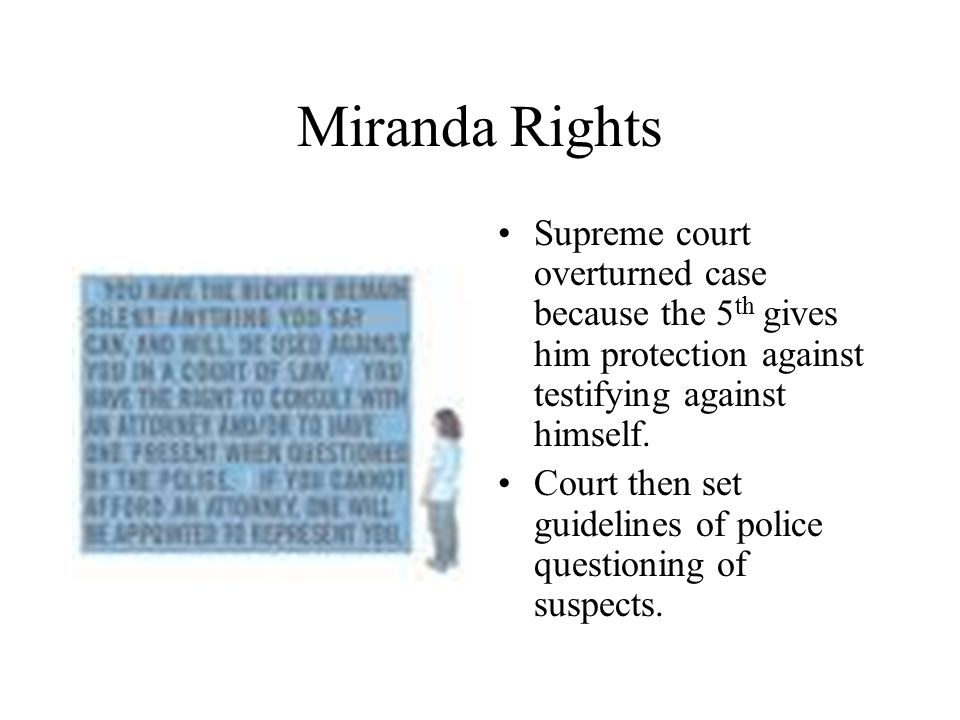 Miranda Rights Supreme court overturned case because the 5th gives him protection against testifying against himself.