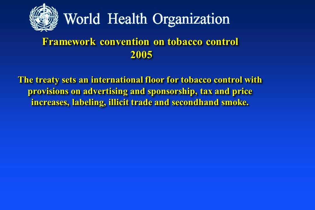 Framework convention on tobacco control 2005 The treaty sets an international floor for tobacco control with provisions on advertising and sponsorship, tax and price increases, labeling, illicit trade and secondhand smoke.