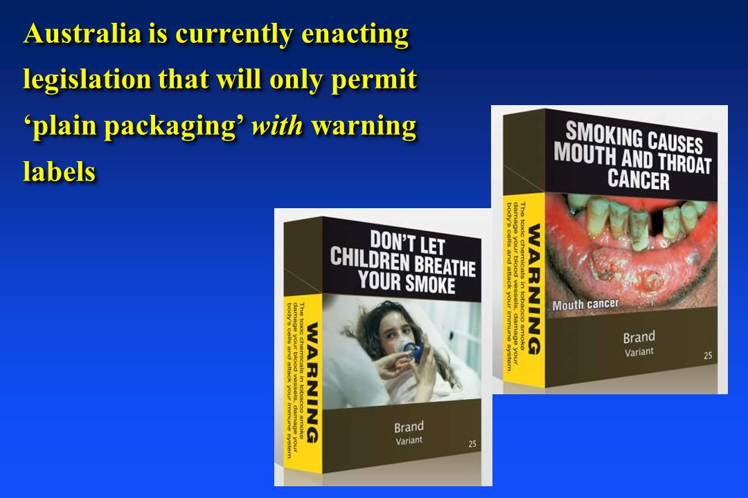 Australia is currently enacting legislation that will only permit 'plain packaging' with warning labels