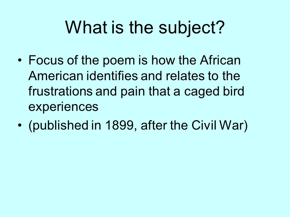 What is the subject Focus of the poem is how the African American identifies and relates to the frustrations and pain that a caged bird experiences.