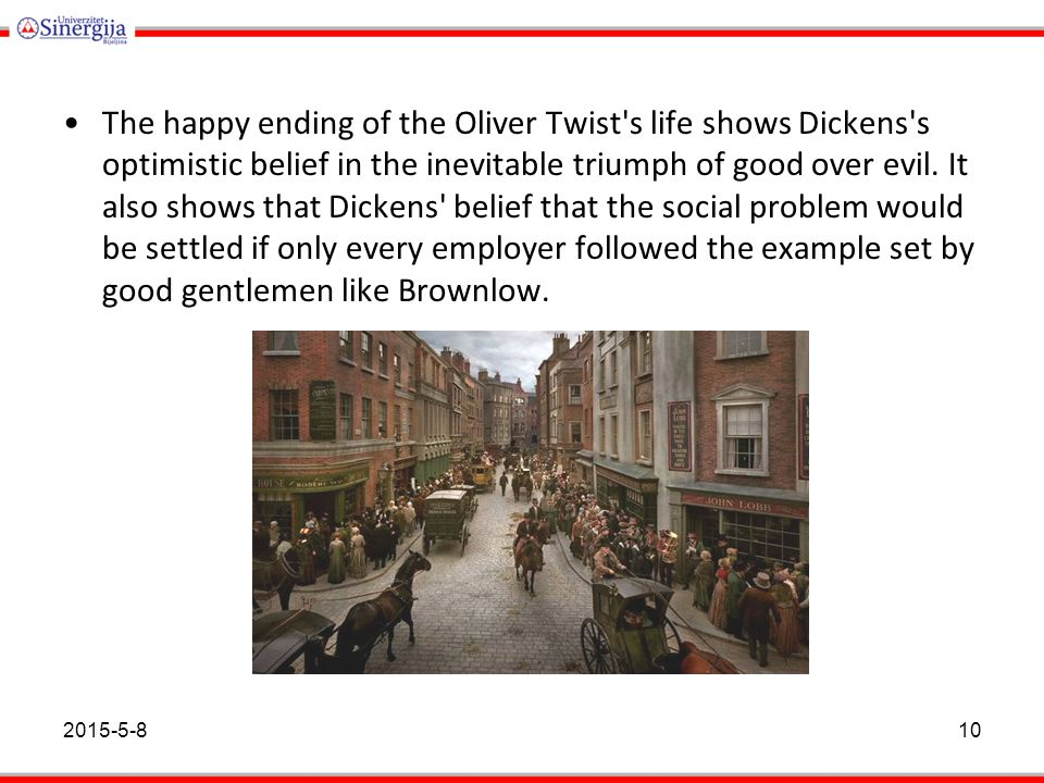 The happy ending of the Oliver Twist s life shows Dickens s optimistic belief in the inevitable triumph of good over evil. It also shows that Dickens belief that the social problem would be settled if only every employer followed the example set by good gentlemen like Brownlow.