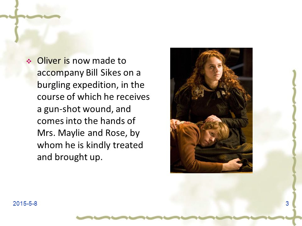 Oliver is now made to accompany Bill Sikes on a burgling expedition, in the course of which he receives a gun-shot wound, and comes into the hands of Mrs. Maylie and Rose, by whom he is kindly treated and brought up.