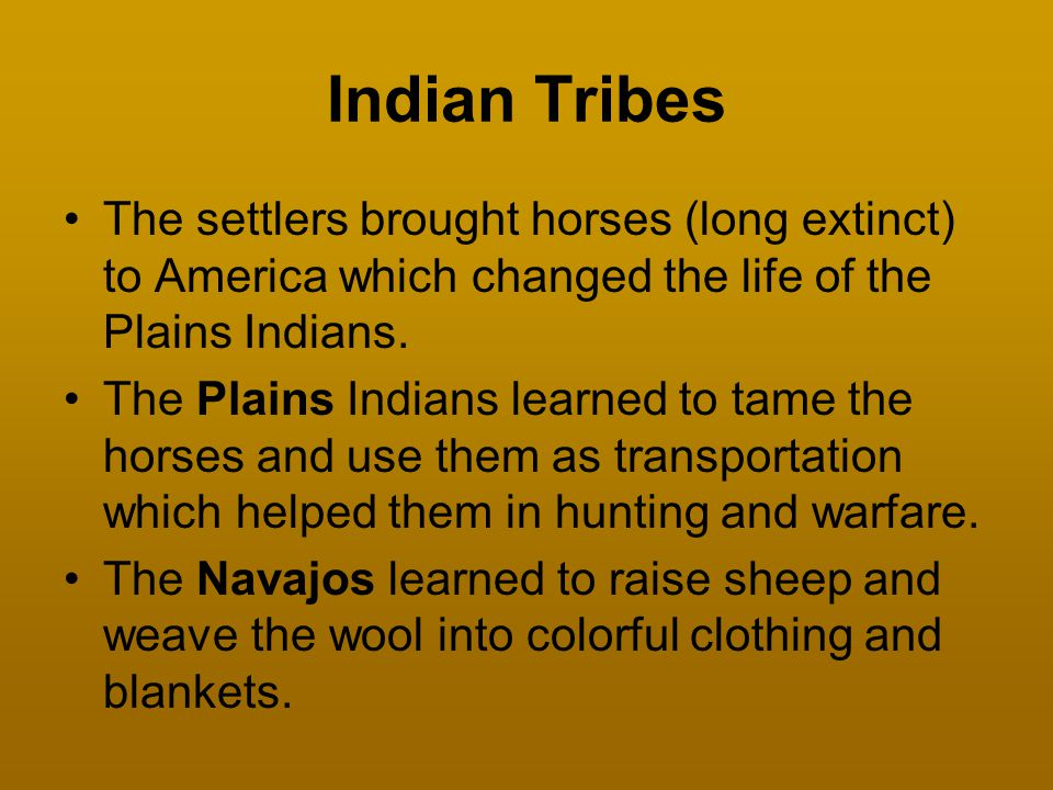 Indian Tribes The settlers brought horses (long extinct) to America which changed the life of the Plains Indians.