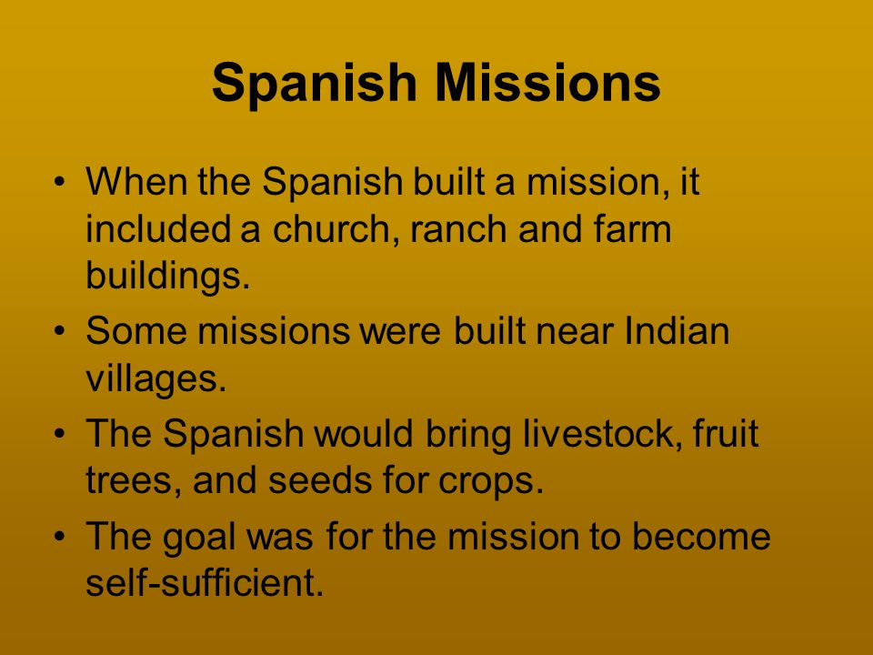 Spanish Missions When the Spanish built a mission, it included a church, ranch and farm buildings. Some missions were built near Indian villages.