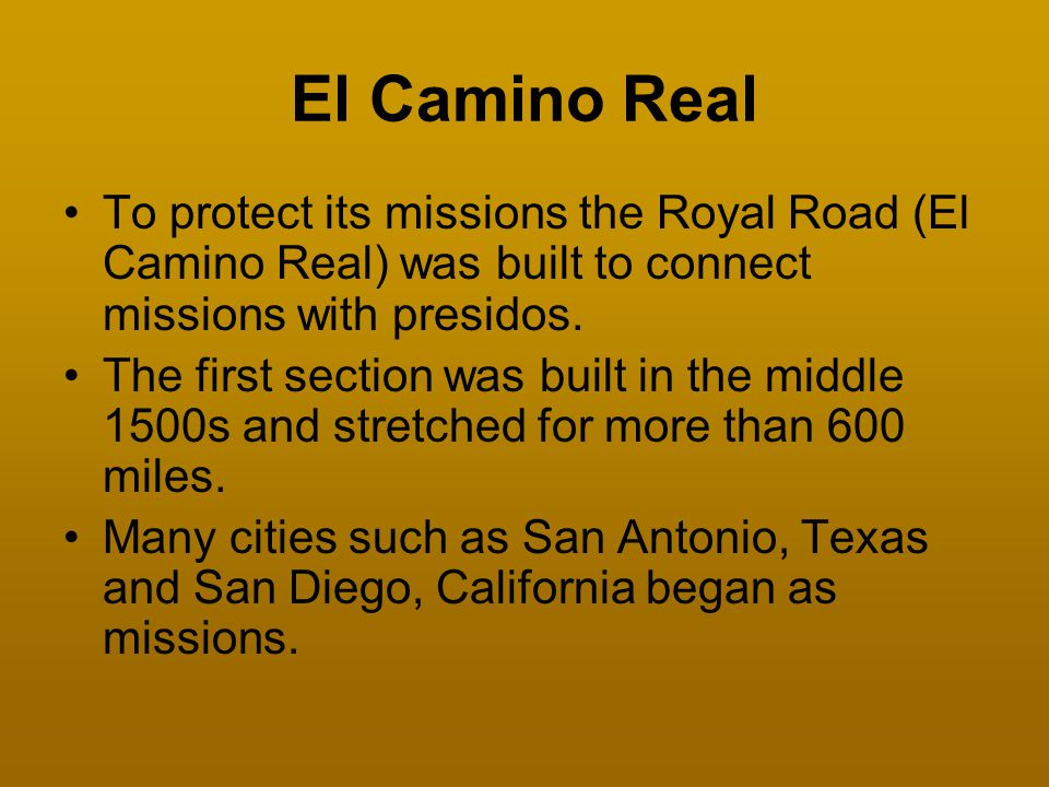 El Camino Real To protect its missions the Royal Road (El Camino Real) was built to connect missions with presidos.