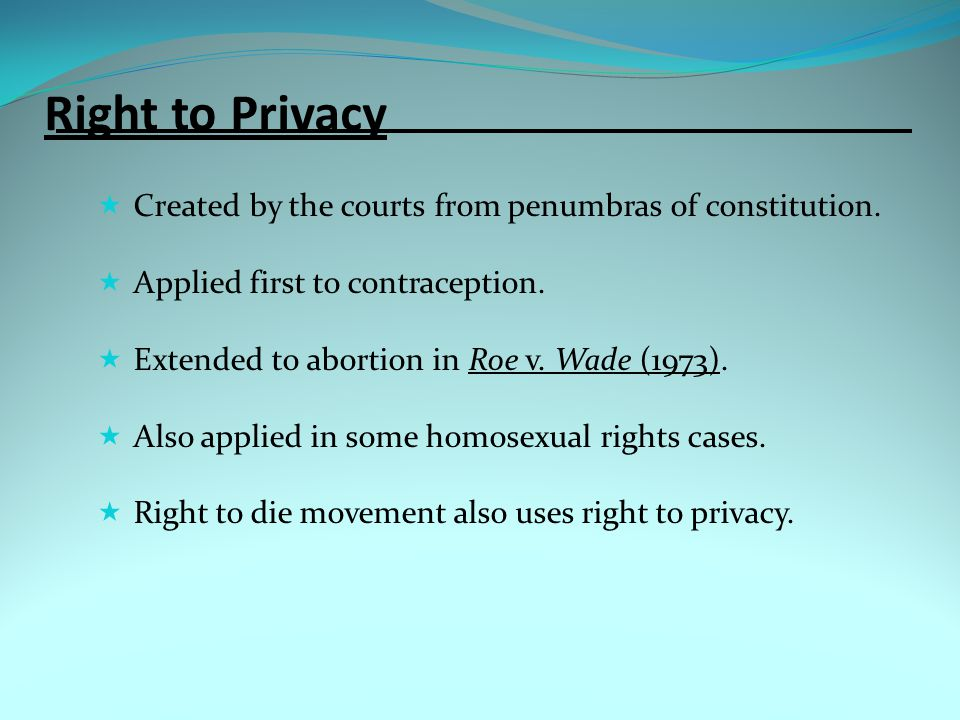Right to Privacy Created by the courts from penumbras of constitution.