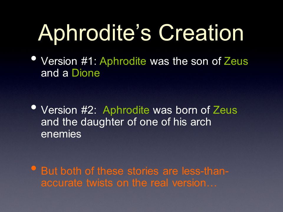 Aphrodite's Creation Version #1: Aphrodite was the son of Zeus and a Dione.